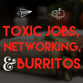 Toxic Jobs, Networking, and Burritos