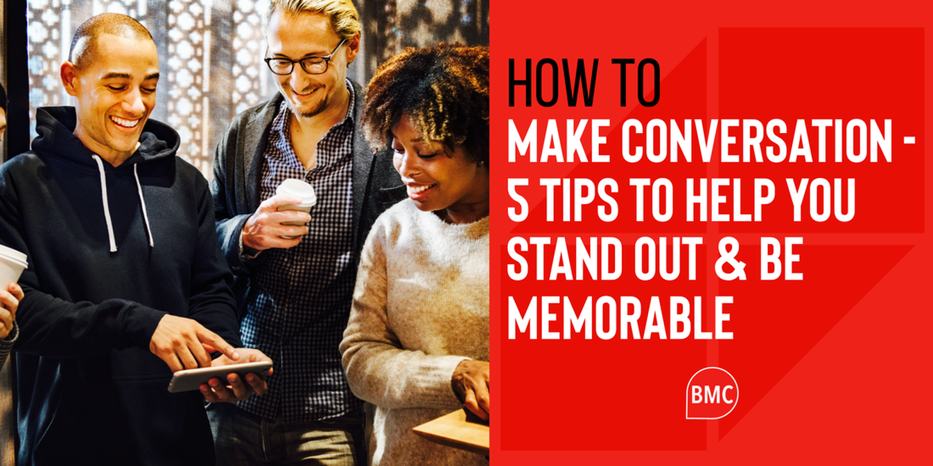 How To Make Conversation - 5 Tips To Help You Stand Out & Be Memorable